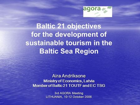 Aira Andriksone Ministry of Economics, Latvia Member of Baltic 21 TOUTF and EC TSG 3rd AGORA Meeting LITHUANIA, 10-12 October 2006 Baltic 21 objectives.