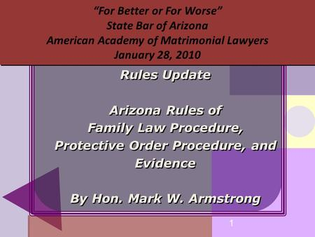 "1 ""For Better or For Worse"" State Bar of Arizona American Academy of Matrimonial Lawyers January 28, 2010 Rules Update Arizona Rules of Family Law Procedure,"