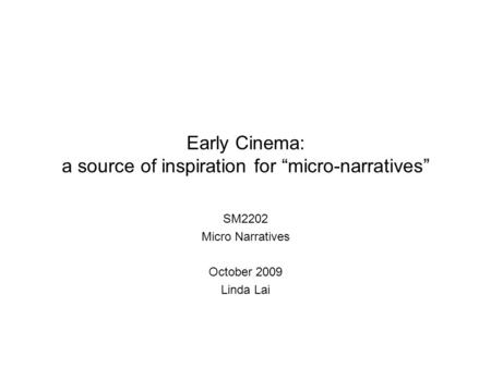 "Early Cinema: a source of inspiration for ""micro-narratives"" SM2202 Micro Narratives October 2009 Linda Lai."