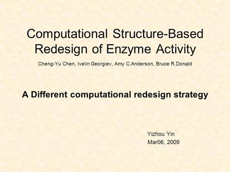 Computational Structure-Based Redesign of Enzyme Activity Cheng-Yu Chen, Ivelin Georgiev, Amy C.Anderson, Bruce R.Donald A Different computational redesign.