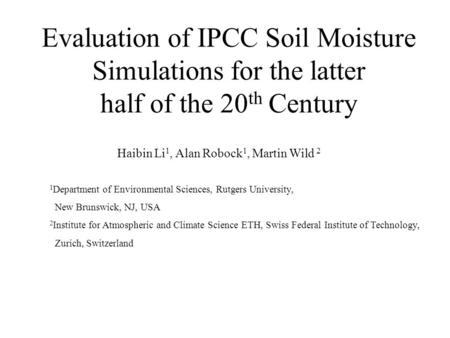 Evaluation of IPCC Soil Moisture Simulations for the latter half of the 20 th Century Haibin Li 1, Alan Robock 1, Martin Wild 2 1 Department of Environmental.