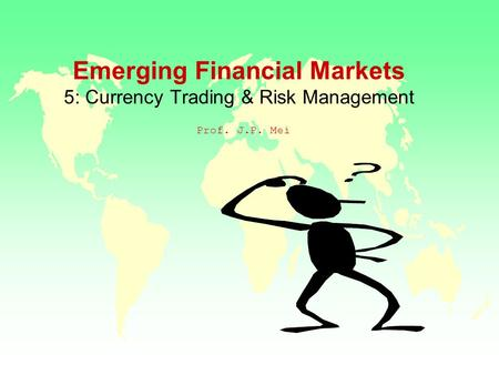 Emerging Financial Markets 5: Currency Trading & Risk Management Prof. J.P. Mei.