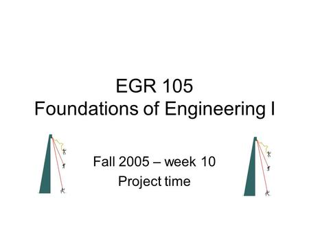 EGR 105 Foundations of Engineering I Fall 2005 – week 10 Project time.