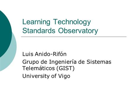 Learning Technology Standards Observatory Luis Anido-Rifón Grupo de Ingeniería de Sistemas Telemáticos (GIST) University of Vigo.
