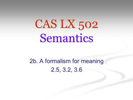 CAS LX 502 Semantics 2b. A formalism for meaning 2.5, 3.2, 3.6.