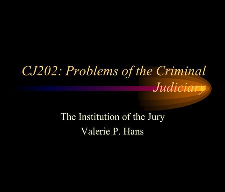 CJ202: Problems of the Criminal Judiciary The Institution of the Jury Valerie P. Hans.