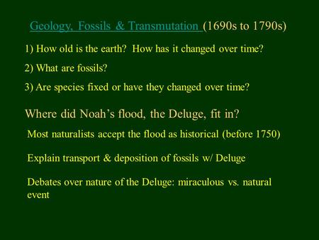 Geology, Fossils & Transmutation Geology, Fossils & Transmutation (1690s to 1790s) 1) How old is the earth? How has it changed over time? 2) What are.