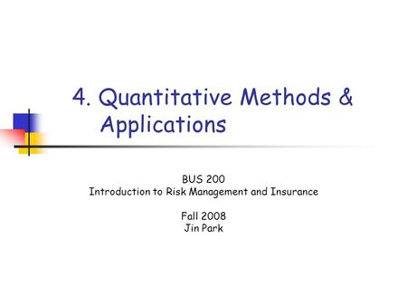 4. Quantitative Methods & Applications BUS 200 Introduction to Risk Management and Insurance Fall 2008 Jin Park.