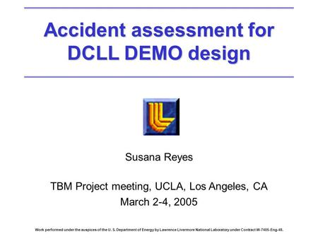 Accident assessment for DCLL DEMO design Susana Reyes TBM Project meeting, UCLA, Los Angeles, CA March 2-4, 2005 Work performed under the auspices of the.
