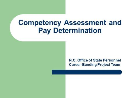 Competency Assessment and Pay Determination N.C. Office of State Personnel Career-Banding Project Team.