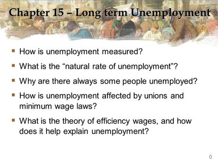 "Chapter 15 – Long term Unemployment  How is unemployment measured?  What is the ""natural rate of unemployment""?  Why are there always some people unemployed?"