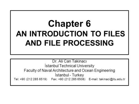 Chapter 6 AN INTRODUCTION TO FILES AND FILE PROCESSING Dr. Ali Can Takinacı İstanbul Technical University Faculty of Naval Architecture and Ocean Engineering.