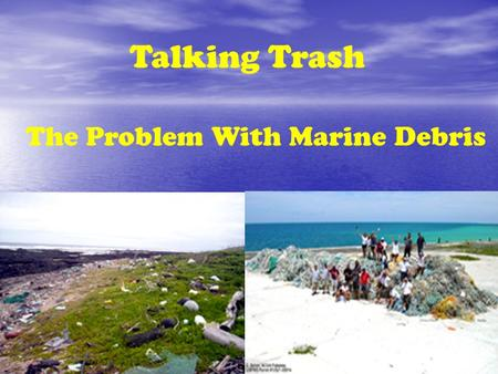 Talking Trash The Problem With Marine Debris. Marine Debris: What is it? Any unnatural items that makes it way into our ocean or marine environment Directly.