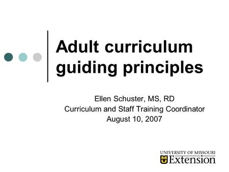 Adult curriculum guiding principles Ellen Schuster, MS, RD Curriculum and Staff Training Coordinator August 10, 2007.