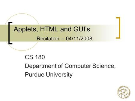Applets, HTML and GUI's Recitation – 04/11/2008 CS 180 Department of Computer Science, Purdue University.