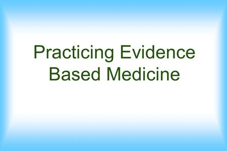 Practicing Evidence Based Medicine. The Ways Medicine Goes forwards What is EBM.