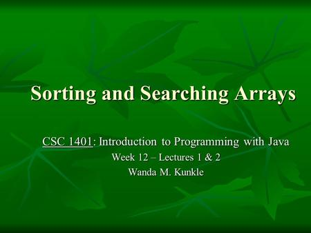 Sorting and Searching Arrays CSC 1401: Introduction to Programming with Java Week 12 – Lectures 1 & 2 Wanda M. Kunkle.