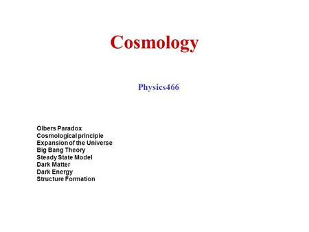 Cosmology Physics466 Olbers Paradox Cosmological principle Expansion of the Universe Big Bang Theory Steady State Model Dark Matter Dark Energy Structure.