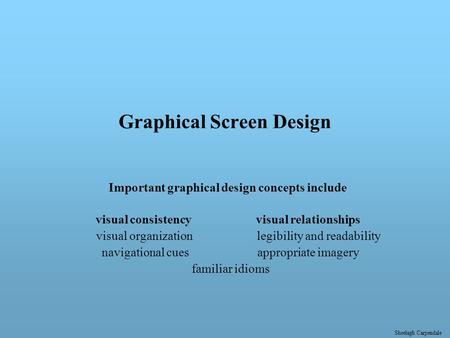 Sheelagh Carpendale Graphical Screen Design Important graphical design concepts include visual consistency visual relationships visual organization legibility.