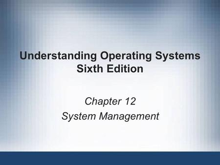 Understanding Operating Systems Sixth Edition Chapter 12 System Management.
