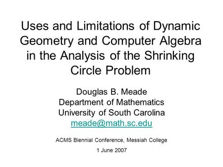 Uses and Limitations of Dynamic Geometry and Computer Algebra in the Analysis of the Shrinking Circle Problem Douglas B. Meade Department of Mathematics.