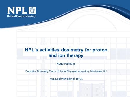 NPL's activities dosimetry for proton and ion therapy Hugo Palmans Radiation Dosimetry Team, National Physical Laboratory, Middlesex, UK