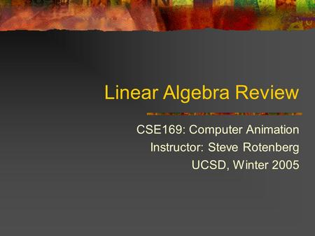Linear Algebra Review CSE169: Computer Animation Instructor: Steve Rotenberg UCSD, Winter 2005.