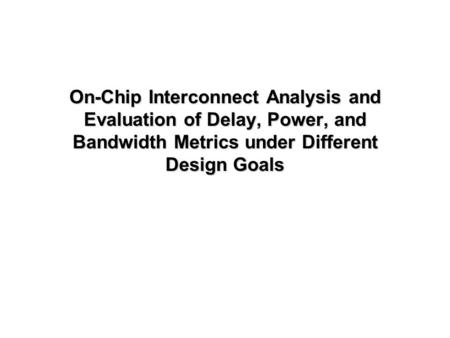 On-Chip Interconnect Analysis and Evaluation of Delay, Power, and Bandwidth Metrics under Different Design Goals.