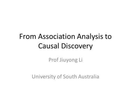From Association Analysis to Causal Discovery Prof Jiuyong Li University of South Australia.