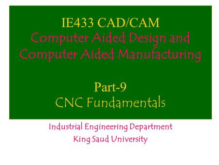 IE433 CAD/CAM Computer Aided Design and Computer Aided Manufacturing Part-9 CNC Fundamentals Industrial Engineering Department King Saud University.