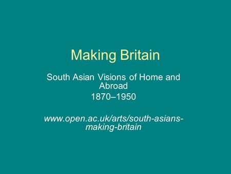 Making Britain South Asian Visions of Home and Abroad 1870–1950 www.open.ac.uk/arts/south-asians- making-britain.