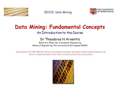 EE3J2: Data Mining Data Mining: Fundamental Concepts An Introduction to the Course Dr Theodoros N Arvanitis Electronic, Electrical & Computer Engineering.