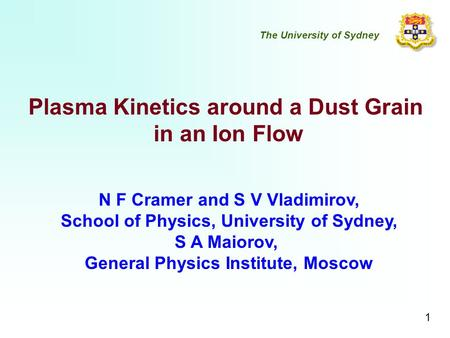 Plasma Kinetics around a Dust Grain in an Ion Flow N F Cramer and S V Vladimirov, School of Physics, University of Sydney, S A Maiorov, General Physics.