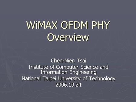 WiMAX OFDM PHY Overview Chen-Nien Tsai Institute of Computer Science and Information Engineering National Taipei University of Technology 2006.10.24.