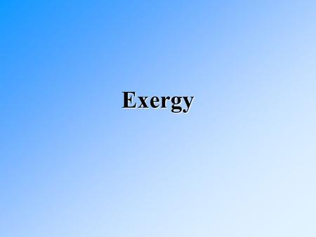 Exergy. Exergy The maximum amount of work that can be extracted from a system at a given state in a specified environment.The maximum amount of work that.
