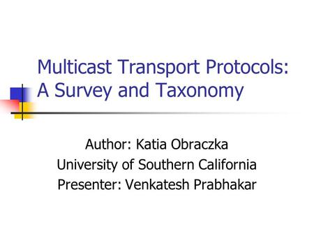 Multicast Transport Protocols: A Survey and Taxonomy Author: Katia Obraczka University of Southern California Presenter: Venkatesh Prabhakar.