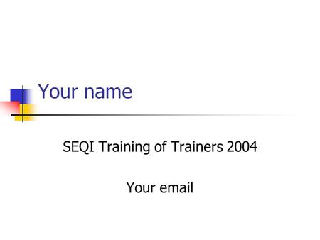 Your name SEQI Training of Trainers 2004 Your email.
