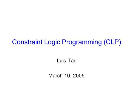 Constraint Logic Programming (CLP) Luis Tari March 10, 2005.