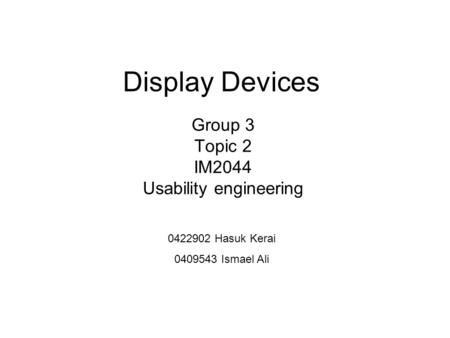 Display Devices Group 3 Topic 2 IM2044 Usability engineering 0422902 Hasuk Kerai 0409543 Ismael Ali.