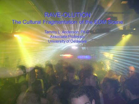 RAVE-OLUTION The Cultural Fragmentation of the EDM Scene Tammy L. Anderson, Ph.D. Associate Professor University of Delaware.