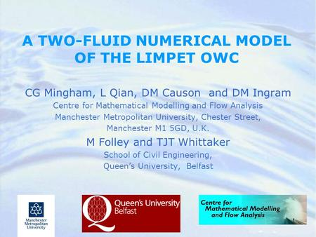 A TWO-FLUID NUMERICAL MODEL OF THE LIMPET OWC CG Mingham, L Qian, DM Causon and DM Ingram Centre for Mathematical Modelling and Flow Analysis Manchester.