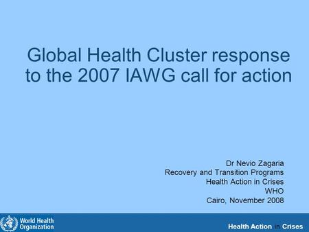 Health Action in Crises Global Health Cluster response to the 2007 IAWG call for action Dr Nevio Zagaria Recovery and Transition Programs Health Action.