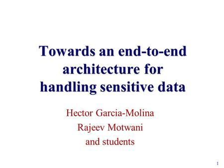 1 Towards an end-to-end architecture for handling sensitive data Hector Garcia-Molina Rajeev Motwani and students.