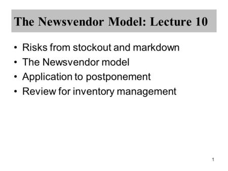 1 The Newsvendor Model: Lecture 10 Risks from stockout and markdown The Newsvendor model Application to postponement Review for inventory management.