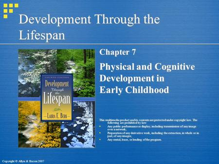 Copyright © Allyn & Bacon 2007 Development Through the Lifespan Chapter 7 Physical and Cognitive Development in Early Childhood This multimedia product.
