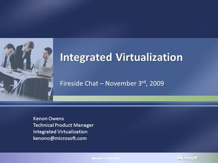 MICROSOFT CONFIDENTIAL Microsoft Confidential Integrated Virtualization Fireside Chat – November 3 rd, 2009 Kenon Owens Technical Product Manager Integrated.