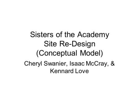 Sisters of the Academy Site Re-Design (Conceptual Model) Cheryl Swanier, Isaac McCray, & Kennard Love.