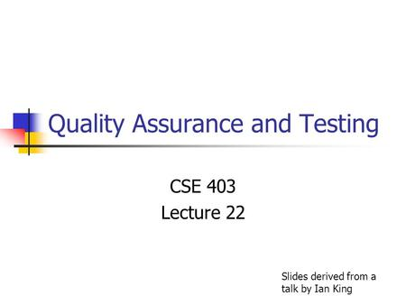 Quality Assurance and Testing CSE 403 Lecture 22 Slides derived from a talk by Ian King.