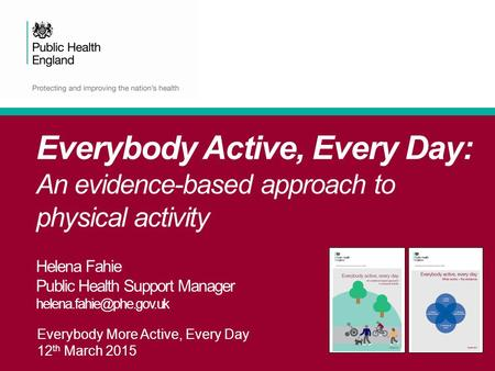 Everybody More Active, Every Day 12 th March 2015 Everybody Active, Every Day: An evidence-based approach to physical activity Helena Fahie Public Health.