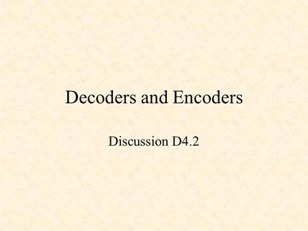 Decoders and Encoders Discussion D4.2. Decoders and Encoders Binary Decoders Binary Encoders Priority Encoders.